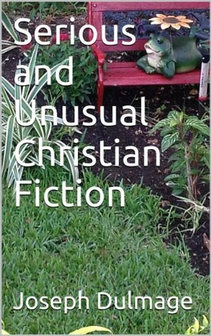Serious and Unusual Christian Fiction  by  Joseph Dulmage