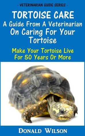 Tortoise Care : A Guide From A Veterinarian On Caring For Your Tortoise Make Your Tortoise Live For 50 Years Or More Donald Wilson