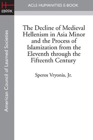 The Decline of Medieval Hellenism in Asia Minor and the Process of Islamization from the Eleventh through the Fifteenth Century  by  Speros Vryonis Jr.