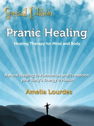 Pranic Healing: Healing Therapy for Mind and Body. Natural Healing to Harmonize and Transform your Bodys Energy & Health - Special Edition Amelia Lourdes