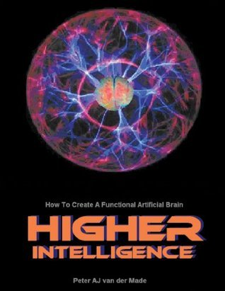 Higher Intelligence: How to Create a Functional Artificial Brain  by  Peter A J van der Made