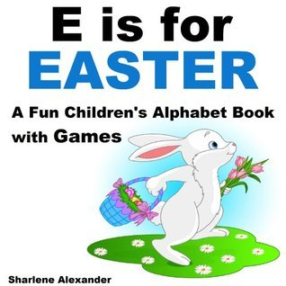 E is for Easter: A Fun Childrens Alphabet Book with Games  by  Sharlene Alexander