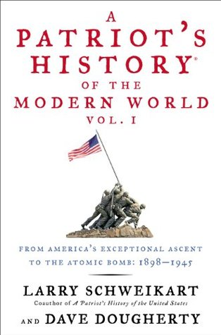 A Patriots History® of the Modern World, Vol. I: From Americas Exceptional Ascent to the Atomic Bomb: 1898-1945  by  Larry Schweikart