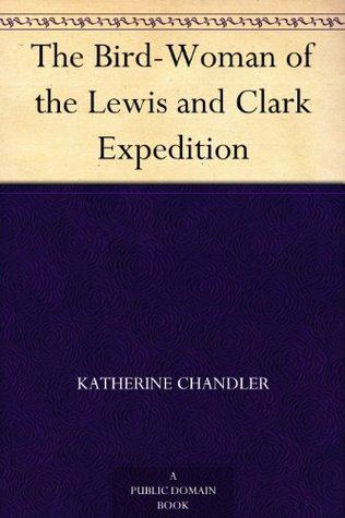 The Bird-Woman Of The Lewis And Clark Expedition Katherine Chandler