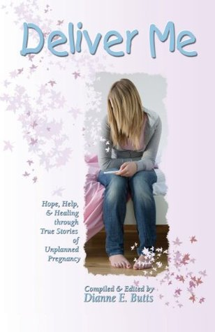 Deliver Me: Hope, Help, & Healing through True Stories of Unplanned Pregnancy  by  Dianne E. Butts
