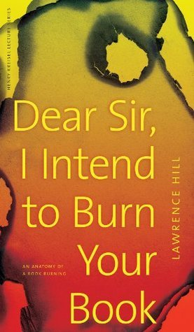Dear Sir, I Intend to Burn Your Book: An Anatomy of a Book Burning (Henry Kreisel Memorial Lecture Series)  by  Lawrence Hill