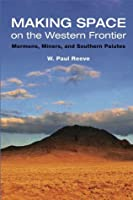 Making Space on the Western Frontier: Mormons, Miners, and Southern Paiutes  by  W. Paul Reeve
