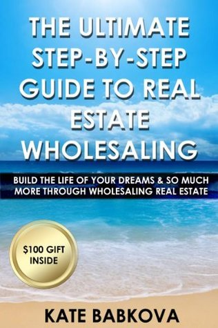 The Ultimate Step By Step Guide To Real Estate Wholesaling  by  Kate Babkova