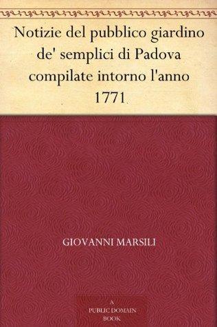 Notizie del pubblico giardino de semplici di Padova compilate intorno lanno 1771  by  Giovanni Marsili
