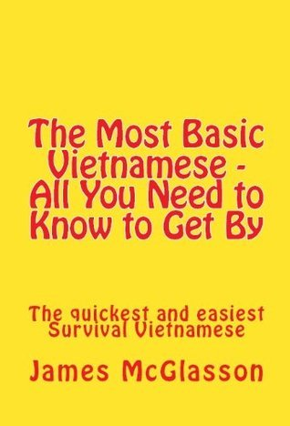 The Most Basic Vietnamese - All You Need to Know to Get By James McGlasson