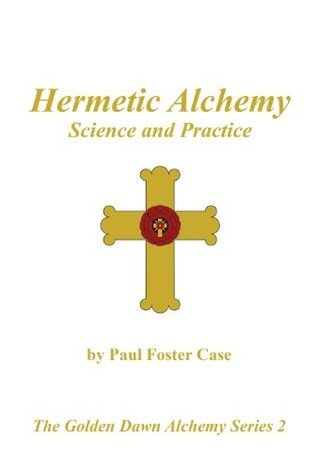 Hermetic Alchemy - Science and Practice (The Golden Dawn Alchemy Series)  by  Paul Case