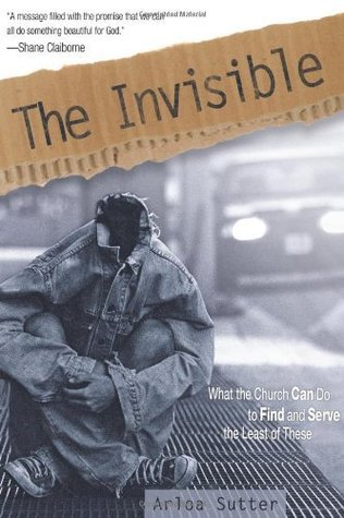 The Invisible: What the Church Can Do to Find and Serve the Least of These Arloa Sutter