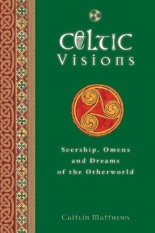 Celtic Visions: Seership, Omens and Dreams of the Otherworld Caitlín Matthews