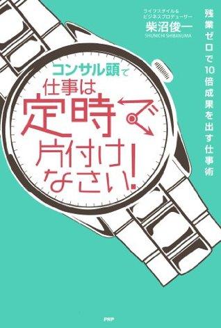 「コンサル頭」で仕事は定時で片付けなさい![Konsarutou de Shigoto wa Teiji de Katadzukenasai] 柴沼 俊一