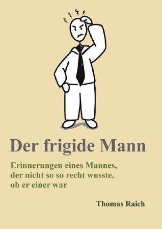 Der frigide Mann - Erinnerungen eines Mannes, der nicht so recht wusste, ob er einer war  by  Thomas Raich