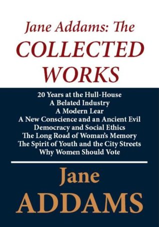 Jane Addams: The Collected Works Jane Addams