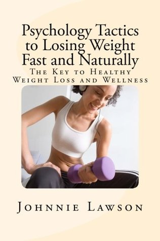 Psychology Tactics to Losing Weight Fast and Naturally: The Key to Healthy Weight Loss and Wellness  by  Johnnie Lawson