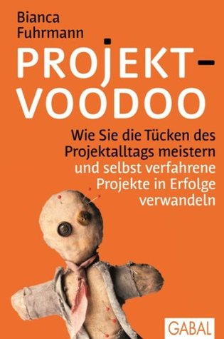 Projekt-Voodoo®: Wie Sie die Tücken des Projektalltags meistern und selbst verfahrene Projekte in Erfolge verwandeln Bianca Fuhrmann