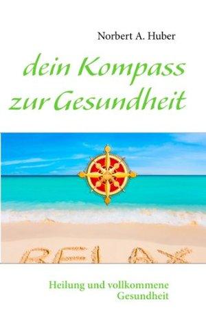 dein Kompass zur Gesundheit: Heilung und vollkommene Gesundheit  by  Norbert A. Huber