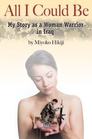 All I Could Be: My Story as a Woman Warrior in Iraq Miyoko Hikiji