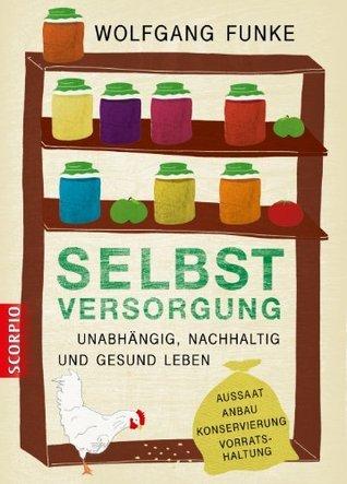 Selbstversorgung: Unabhängig, nachhaltig und gesund leben. Aussaat, Anbau, Konservierung, Vorratshaltung  by  Wolfgang Funke
