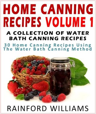 Home Canning Recipes Vol 1 : A Collection Of Water Bath Canning Recipes (30 Home Canning Recipes Using The Water Bath Canning Method) Rainford Williams