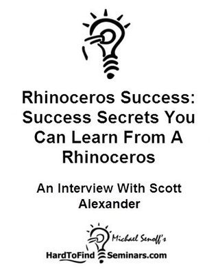 Rhinoceros Success: Success Secrets You Can Learn From A Rhinoceros - An Interview With Scott Alexander  by  Michael Senoff