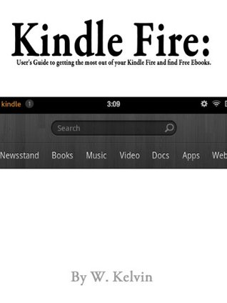 Kindle Fire: Users guide to getting the most out of your Kindle Fire and Find Free Ebooks  by  W. Kelvin