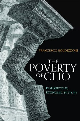 The Poverty of Clio: Resurrecting Economic History  by  Francesco Boldizzoni