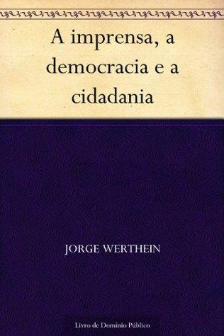A imprensa a democracia e a cidadania  by  Jorge Werthein