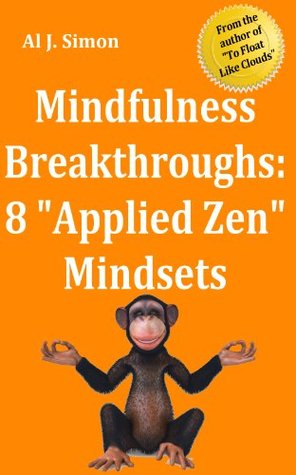 Mindfulness Breakthroughs: Eight Applied Zen Mindset Changes to Start You on the Path to Mindfulness  by  Al J. Simon