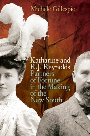 Katharine and R. J. Reynolds: Partners of Fortune in the Making of the New South Michele Gillespie
