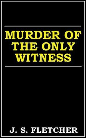 Murder of the Only Witness J.S. Fletcher