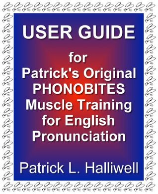 USER GUIDE for Patricks Original Phonobites: Muscle Training for English Pronunciation Patrick L. Halliwell