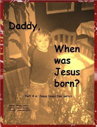 Daddy, When was Jesus Born? Bruce Durbin