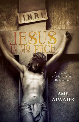 Jesus in My Face: A True Story of Addiction and Redemption Amy Atwater