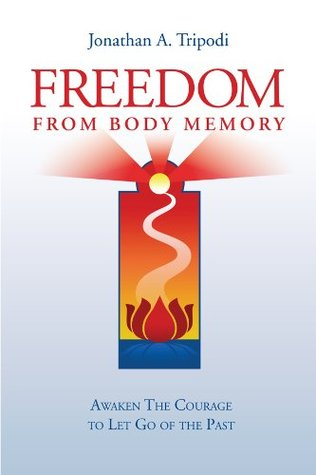 Freedom From Body Memory : Awaken the Courage to Let Go of the Past Jonathan Tripodi