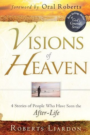 Visions of Heaven: 4 Stories of People Who Have Seen the After-Life Roberts Liardon