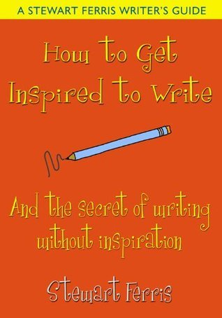 How to Get Inspired to Write - and the secret of writing without inspiration Stewart Ferris