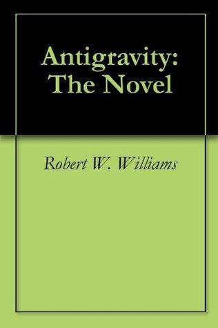 Antigravity: The Novel Robert W. Williams