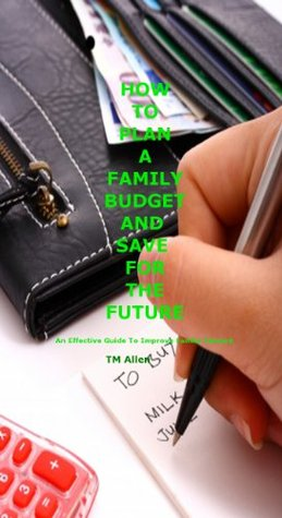 HOW TO PLAN A FAMILY BUDGET AND SAVE FOR THE FUTURE  by  T.M. Allen