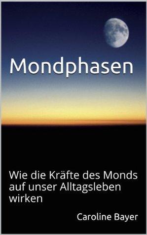 Mondphasen - Wie die Kräfte des Monds auf unser Alltagsleben wirken (Mondwissen) Caroline Bayer