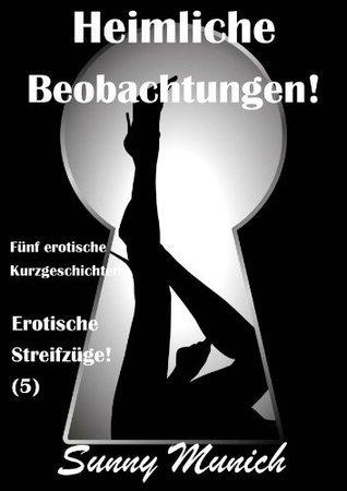 Heimliche Beobachtungen!  Erotische Streifzüge! (5)  -  Fünf erotische Kurzgeschichten (German Edition) Sunny Munich