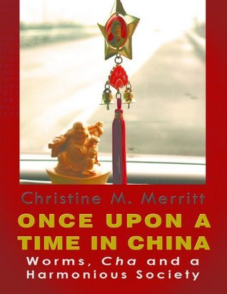 ONCE UPON A TIME IN CHINA: Worms, Cha and a Harmonious Society Christine Merritt