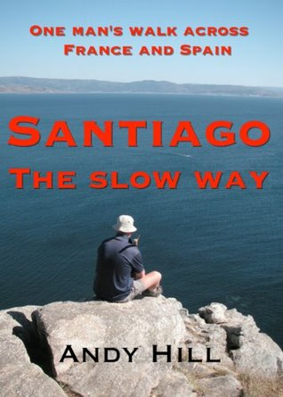 Santiago the Slow Way: One Mans Walk Across France and Spain  by  Andy    Hill