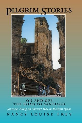 Pilgrim Stories: On and Off the Road to Santiago, Journeys Along an Ancient Way in Modern Spain  by  Nancy Louise Frey