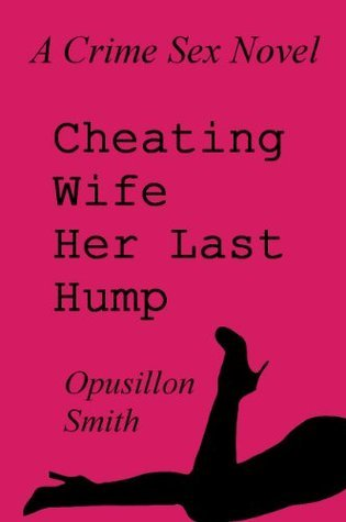 Cheating Wife - Her Last Hump  by  Opusillon Smith