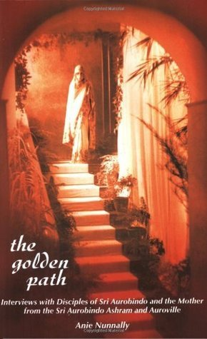 The Golden Path: Interviews with Disciples of Sri Aurobindo and The Mother from the Sri Aurobindo Ashram and Auroville  by  Anie Nunnally