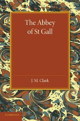 The Abbey of St. Gall as a Centre of Literature and Art  by  J.M. Clark