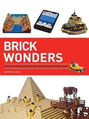 Brick Wonders: Ancient, Modern, and Natural Wonders Made from Lego Warren Elsmore